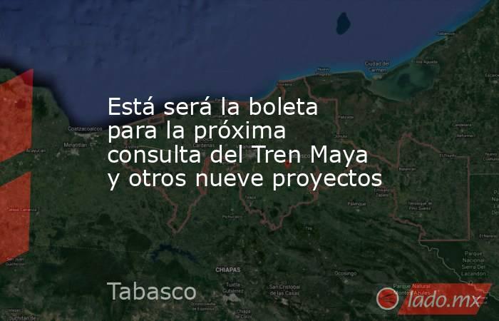 Está será la boleta para la próxima consulta del Tren Maya y otros nueve proyectos. Noticias en tiempo real
