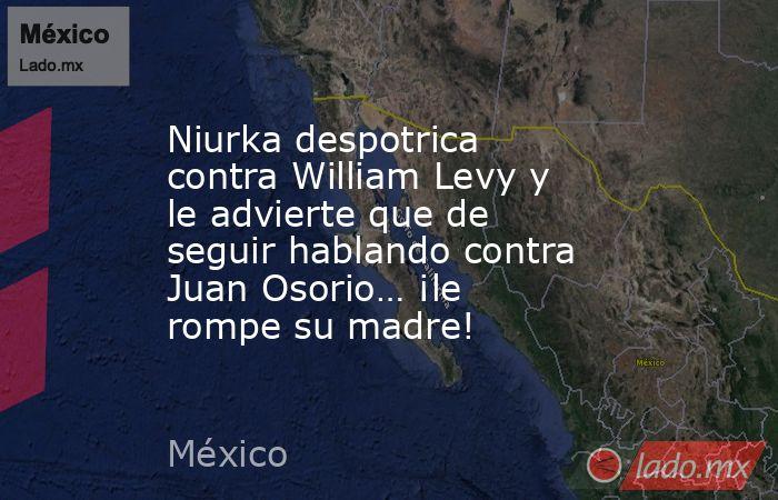 Niurka despotrica contra William Levy y le advierte que de seguir hablando contra Juan Osorio… ¡le rompe su madre!. Noticias en tiempo real