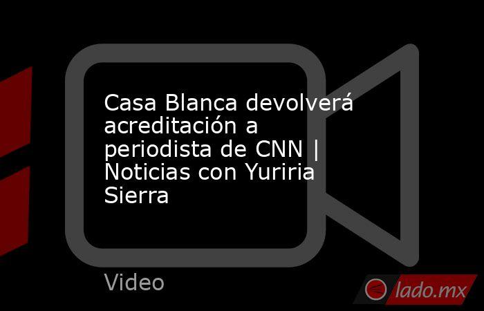 Casa Blanca devolverá acreditación a periodista de CNN   Noticias con Yuriria Sierra. Noticias en tiempo real