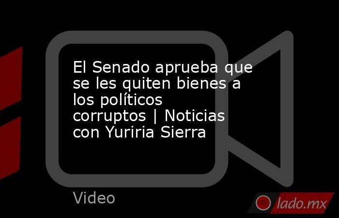 El Senado aprueba que se les quiten bienes a los políticos corruptos   Noticias con Yuriria Sierra. Noticias en tiempo real