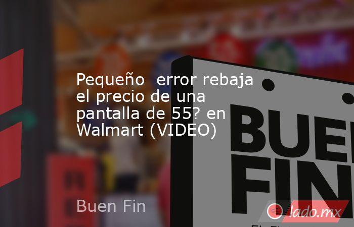 Pequeño  error rebaja el precio de una pantalla de 55? en Walmart (VIDEO). Noticias en tiempo real