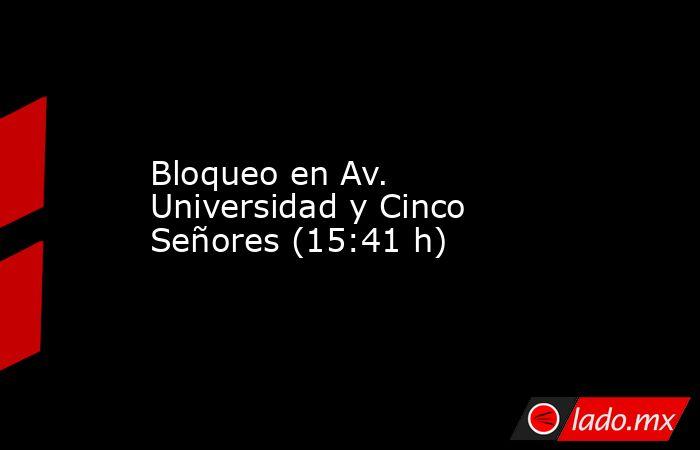 Bloqueo en Av. Universidad y Cinco Señores (15:41 h). Noticias en tiempo real
