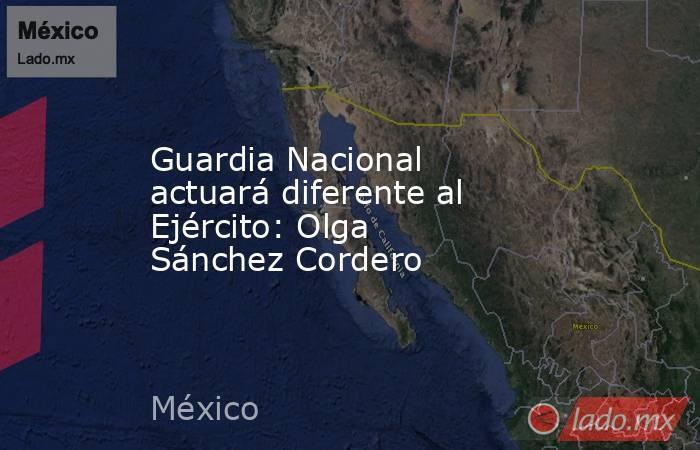 Guardia Nacional actuará diferente al Ejército: Olga Sánchez Cordero. Noticias en tiempo real