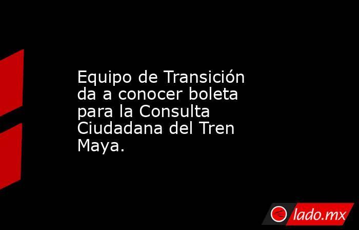Equipo de Transición da a conocer boleta para la Consulta Ciudadana del Tren Maya.. Noticias en tiempo real