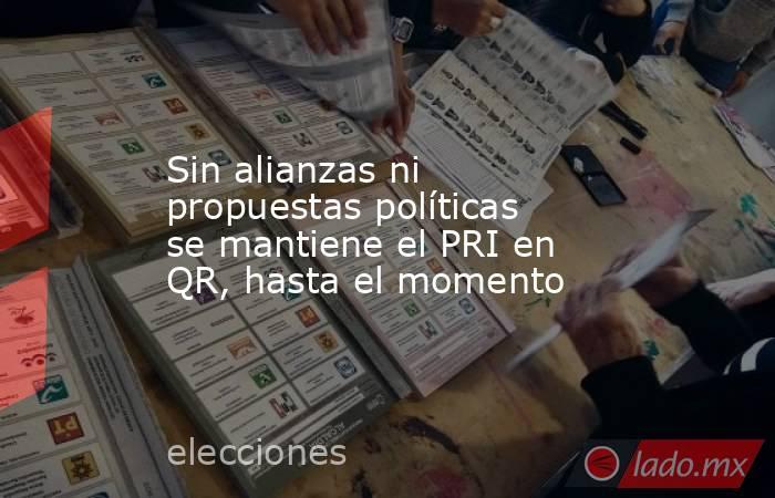 Sin alianzas ni propuestas políticas se mantiene el PRI en QR, hasta el momento. Noticias en tiempo real