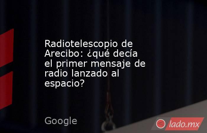 Radiotelescopio de Arecibo: ¿qué decía el primer mensaje de radio lanzado al espacio?. Noticias en tiempo real