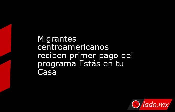Migrantes centroamericanos reciben primer pago del programa Estás en tu Casa. Noticias en tiempo real