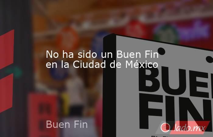 No ha sido un Buen Fin en la Ciudad de México. Noticias en tiempo real