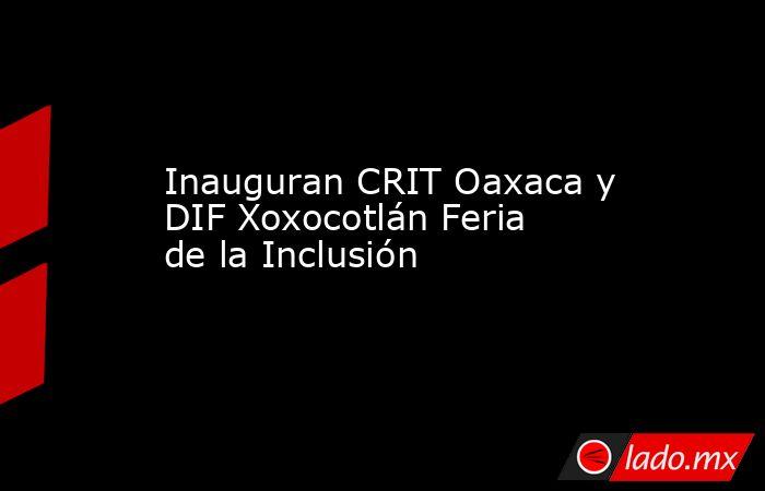 Inauguran CRIT Oaxaca y DIF Xoxocotlán Feria de la Inclusión. Noticias en tiempo real