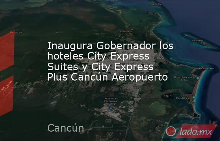 Inaugura Gobernador los hoteles City Express Suites y City Express Plus Cancún Aeropuerto. Noticias en tiempo real
