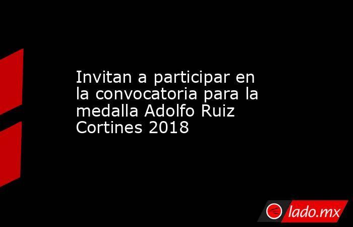 Invitan a participar en la convocatoria para la medalla Adolfo Ruiz Cortines 2018. Noticias en tiempo real