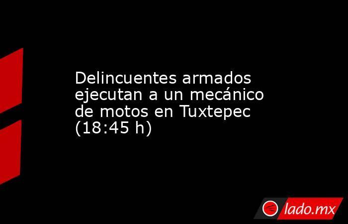 Delincuentes armados ejecutan a un mecánico de motos en Tuxtepec (18:45 h). Noticias en tiempo real