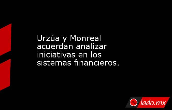Urzúa y Monreal acuerdan analizar iniciativas en los sistemas financieros.. Noticias en tiempo real