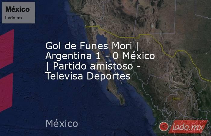Gol de Funes Mori | Argentina 1 - 0 México | Partido amistoso - Televisa Deportes. Noticias en tiempo real