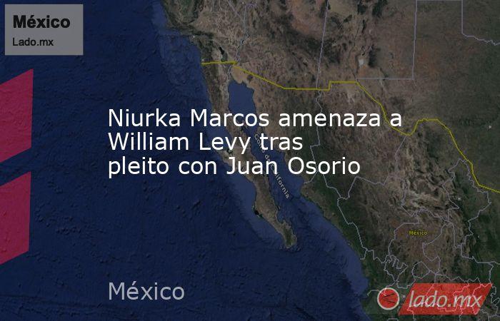 Niurka Marcos amenaza a William Levy tras pleito con Juan Osorio. Noticias en tiempo real