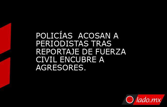 POLICÍAS  ACOSAN A PERIODISTAS TRAS REPORTAJE DE FUERZA CIVIL ENCUBRE A AGRESORES.. Noticias en tiempo real
