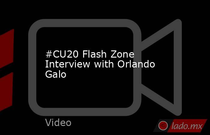 #CU20 Flash Zone Interview with Orlando Galo. Noticias en tiempo real