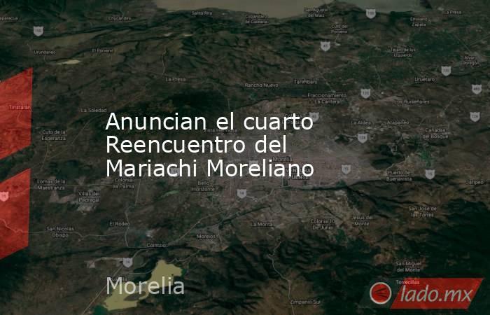 Anuncian el cuarto Reencuentro del Mariachi Moreliano. Noticias en tiempo real