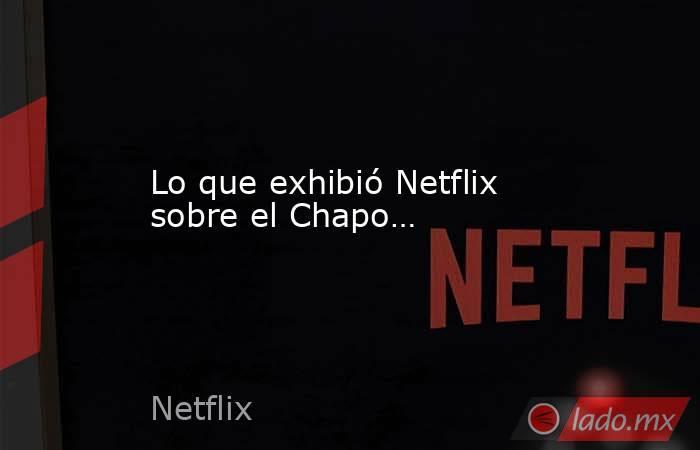 Lo que exhibió Netflix sobre el Chapo…. Noticias en tiempo real