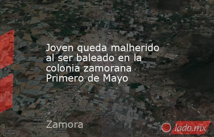 Joven queda malherido al ser baleado en la colonia zamorana Primero de Mayo. Noticias en tiempo real