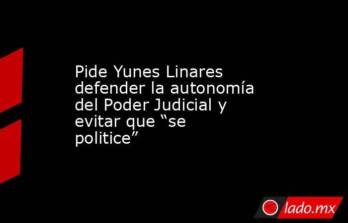 """Pide Yunes Linares defender la autonomía del Poder Judicial y evitar que """"se politice"""". Noticias en tiempo real"""