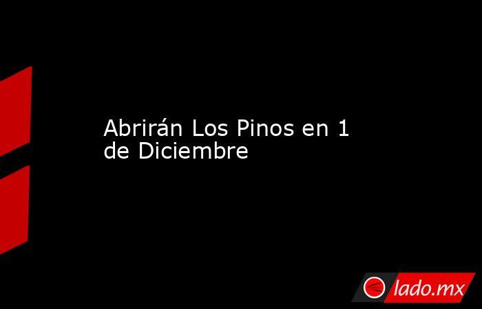 Abrirán Los Pinos en 1 de Diciembre. Noticias en tiempo real