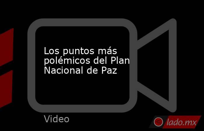 Los puntos más polémicos del Plan Nacional de Paz. Noticias en tiempo real