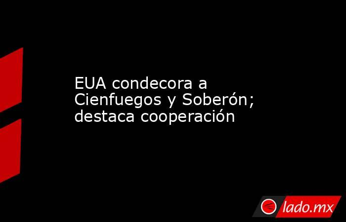 EUA condecora a Cienfuegos y Soberón; destaca cooperación. Noticias en tiempo real