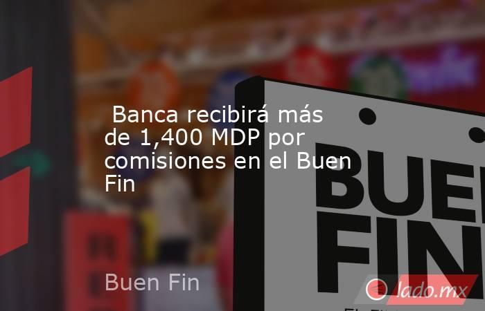 Banca recibirá más de 1,400 MDP por comisiones en el Buen Fin. Noticias en tiempo real