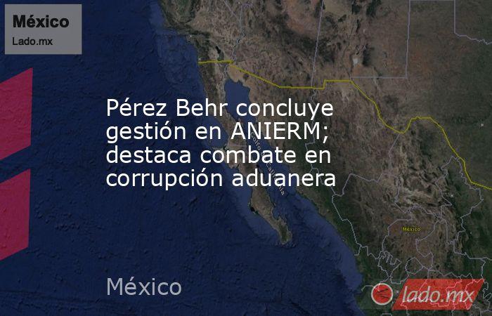 Pérez Behr concluye gestión en ANIERM; destaca combate en corrupción aduanera. Noticias en tiempo real
