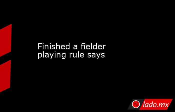 Finished a fielder playing rule says. Noticias en tiempo real