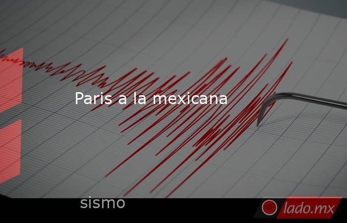Paris a la mexicana. Noticias en tiempo real