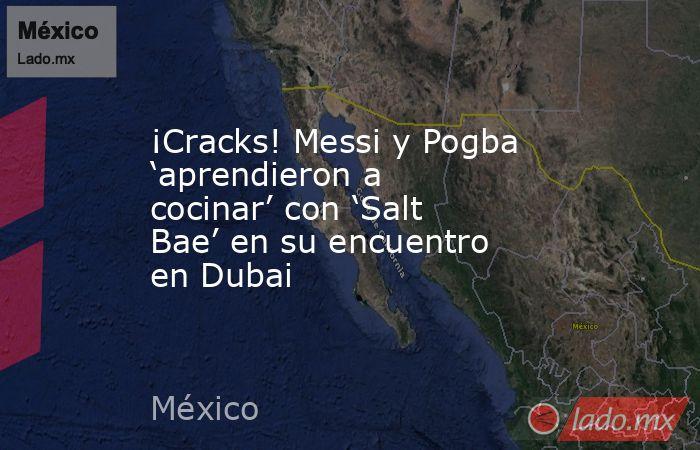 ¡Cracks! Messi y Pogba 'aprendieron a cocinar' con 'Salt Bae' en su encuentro en Dubai. Noticias en tiempo real