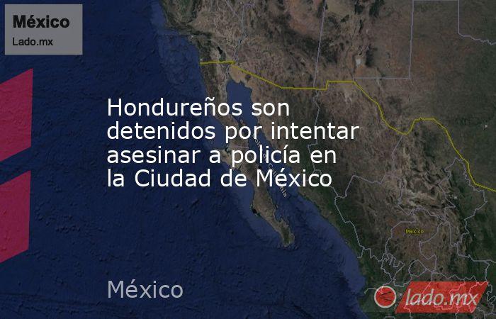 Hondureños son detenidos por intentar asesinar a policía en la Ciudad de México. Noticias en tiempo real