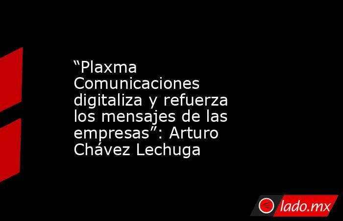 """""""Plaxma Comunicaciones digitaliza y refuerza los mensajes de las empresas"""": Arturo Chávez Lechuga. Noticias en tiempo real"""