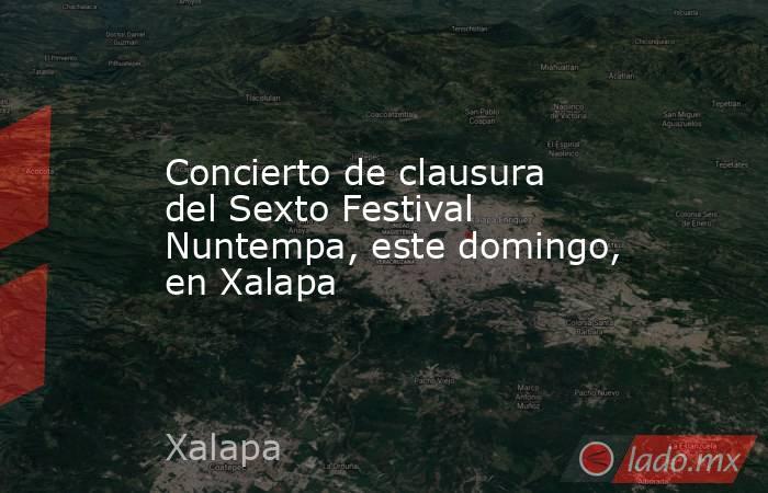 Concierto de clausura del Sexto Festival Nuntempa, este domingo, en Xalapa. Noticias en tiempo real
