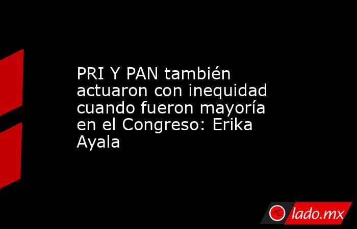 PRI Y PAN también actuaron con inequidad cuando fueron mayoría en el Congreso: Erika Ayala. Noticias en tiempo real