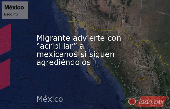 """Migrante advierte con """"acribillar"""" a mexicanos si siguen agrediéndolos. Noticias en tiempo real"""