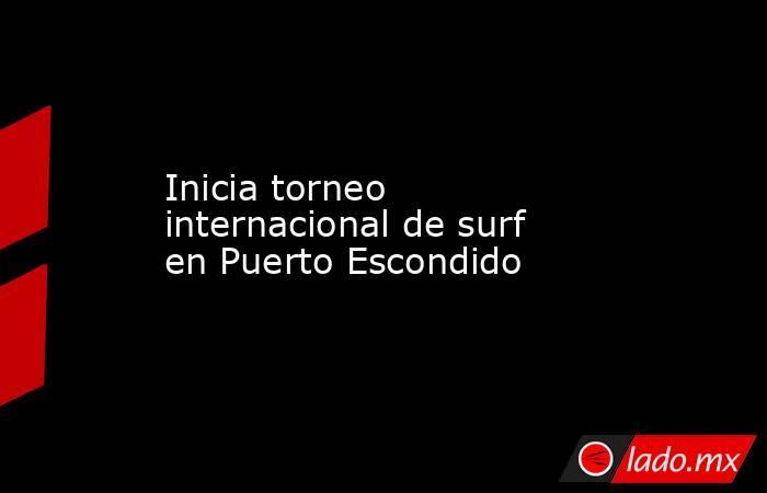 Inicia torneo internacional de surf en Puerto Escondido. Noticias en tiempo real