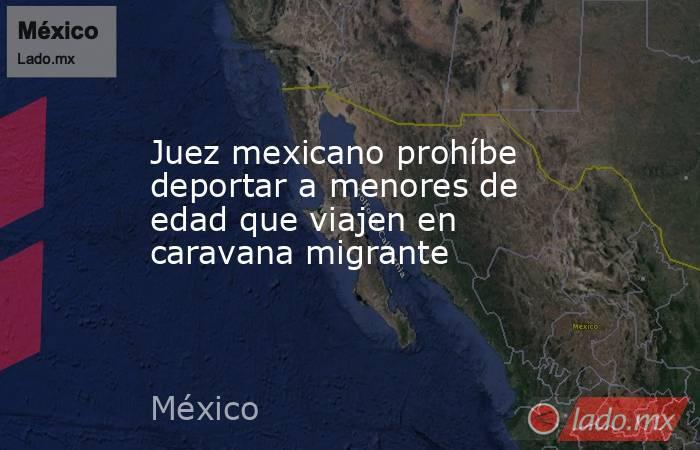 Juez mexicano prohíbe deportar a menores de edad que viajen en caravana migrante. Noticias en tiempo real