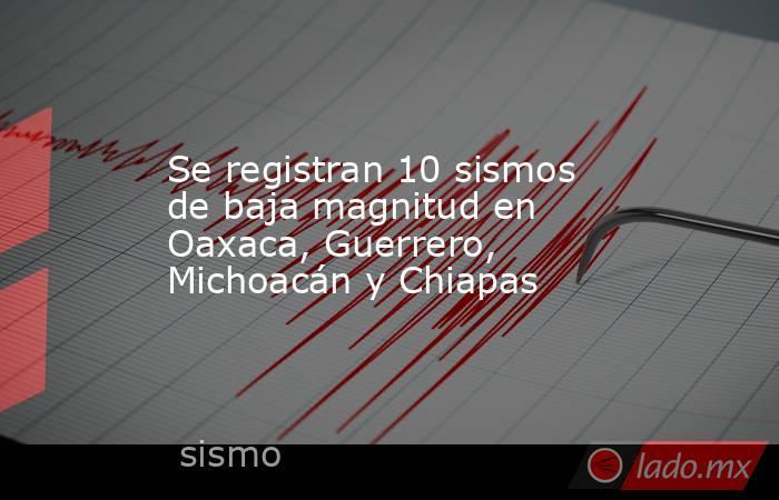 Se registran 10 sismos de baja magnitud en Oaxaca, Guerrero, Michoacán y Chiapas. Noticias en tiempo real