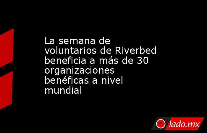 La semana de voluntarios de Riverbed beneficia a más de 30 organizaciones benéficas a nivel mundial. Noticias en tiempo real