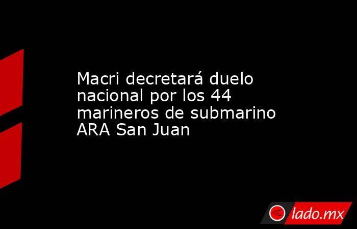 Macri decretará duelo nacional por los 44 marineros de submarino ARA San Juan. Noticias en tiempo real