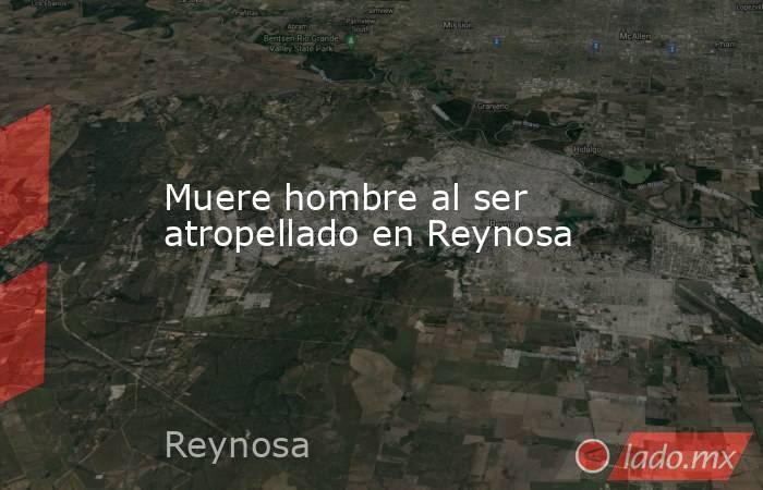Muere hombre al ser atropellado en Reynosa. Noticias en tiempo real