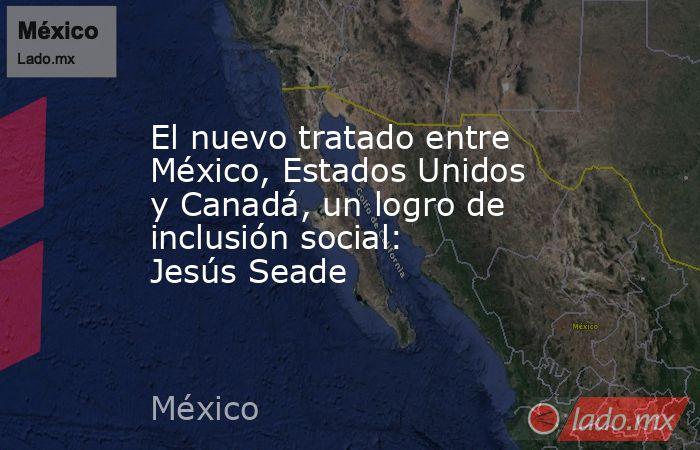 El nuevo tratado entre México, Estados Unidos y Canadá, un logro de inclusión social: Jesús Seade. Noticias en tiempo real