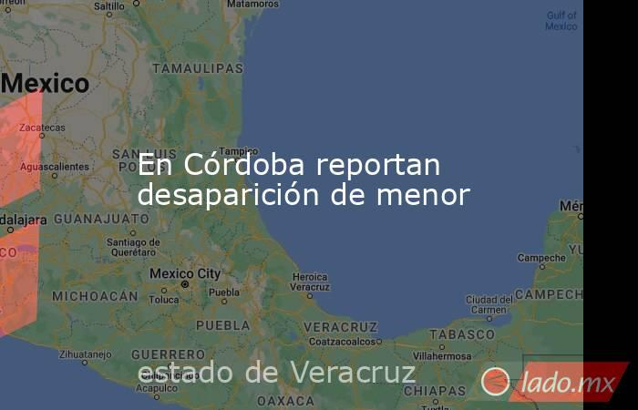 En Córdoba reportan desaparición de menor. Noticias en tiempo real