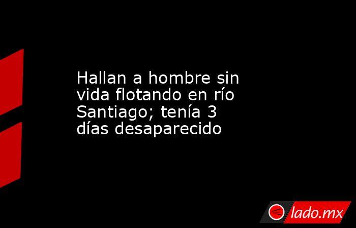 Hallan a hombre sin vida flotando en río Santiago; tenía 3 días desaparecido. Noticias en tiempo real