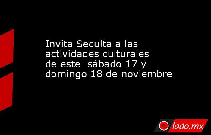 Invita Seculta a las actividades culturales de este  sábado 17 y domingo 18 de noviembre. Noticias en tiempo real