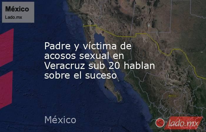 Padre y víctima de acosos sexual en Veracruz sub 20 hablan sobre el suceso. Noticias en tiempo real