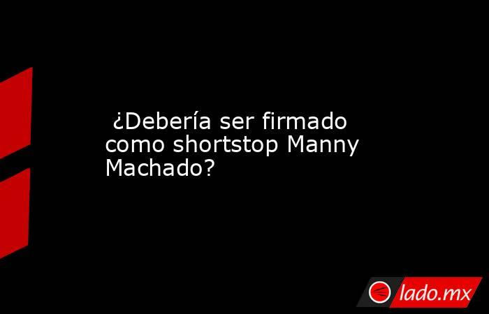 ¿Debería ser firmado como shortstop Manny Machado?. Noticias en tiempo real